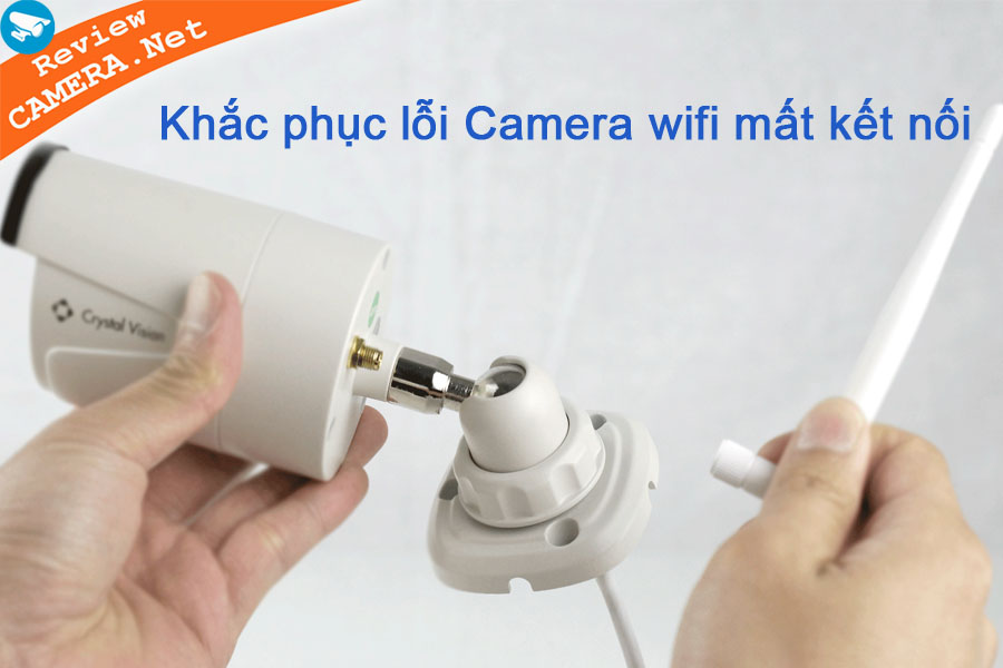 Giúp bạn khắc phục lỗi Camera IP wifi bị mất kết nối nhanh nhất